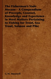 The Fisherman S Vade Mecum A Compendium Of Precepts Counsel Knowledge And Experience In Most Matters Pertaining To Fishing For Trout Sea Trout Salmon And Pike