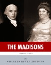 The Madisons The Lives And Legacies Of James And Dolley Madison