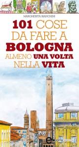 101 cose da fare a Bologna almeno una volta nella vita da Margherita Bianchini