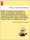 British Columbia And Vancouvers Island Comprising A Description Of These Dependencies Their Physical Character Climate Also An Account Of The Manners And Customs Of The Native Indians With A Comprehensive Map