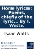Horæ lyricæ: Poems, chiefly of the lyric kind. In two books. ... By I. Watts.