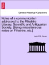 Notes Of A Communication Addressed To The Fifeshire Literary Scientific And Antiquarian Society Being Miscellaneous Notes On Fifeshire Etc