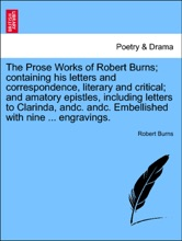 The Prose Works of Robert Burns; containing his letters and correspondence, literary and critical; and amatory epistles, including letters to Clarinda, andc. andc. Embellished with nine ... engravings.