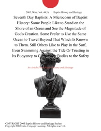 SEVENTH DAY BAPTISTS: A MICROCOSM OF BAPTIST HISTORY: SOME PEOPLE LIKE TO STAND ON THE SHORE OF AN OCEAN AND SEE THE MAGNITUDE OF GODS CREATION. SOME PREFER TO USE THE SAME OCEAN TO TRAVEL BEYOND THAT WHICH IS KNOWN TO THEM. STILL OTHERS LIKE TO PLAY IN T