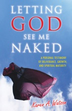 Letting God See Me Naked: A Personal Testimony Of Deliverance, Growth, And Spiritual Maturity