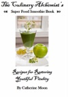 The Culinary Alchemists Super Food Smoothie Book