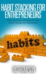 Habit Stacking For Entrepreneurs Using The Power Of Habits To Turn Small Changes Into Big Results