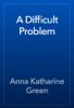 Anna Katharine Green - A Difficult Problem artwork
