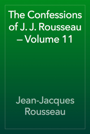 The Confessions of J. J. Rousseau — Volume 11 book