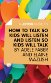 A Joosr Guide to... How to Talk So Kids Will Listen and Listen So Kids Will Talk by Faber & Mazlish