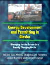 Energy Development And Permitting In Alaska Managing For The Future In A Rapidly Changing Arctic - Oil And Gas Mining Shipping And Fisheries Global Warming And Climate Change