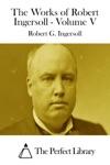 The Works Of Robert Ingersoll - Volume V