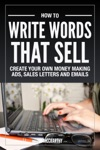 How To Write Words That Sell Create Your Own Money Making Ads Sales Letters And Emails
