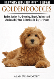 Goldendoodle: The Owners Guide from Puppy to Old Age - Choosing, Caring for, Grooming, Health, Training and Understanding Your Goldendoodle Dog book