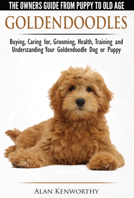 Goldendoodle: The Owners Guide from Puppy to Old Age - Choosing, Caring for, Grooming, Health, Training and Understanding Your Goldendoodle Dog - Alan Kenworthy book