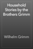 The Brothers Grimm - Household Stories by the Brothers Grimm artwork