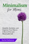 Minimalism For Moms Simplify Declutter And Organize Your Way To A Stress Free And Meaningful Life