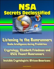 Download and Read Online NSA Secrets Declassified: Listening to the Rumrunners: Radio Intelligence during Prohibition, Cryptology, Elizebeth Friedman and USCG Thwart Rumrunners, Invisible Cryptologists: African-Americans