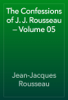 Jean-Jacques Rousseau - The Confessions of J. J. Rousseau — Volume 05 artwork