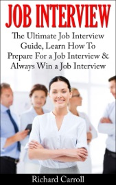 JOB INTERVIEW: THE ULTIMATE JOB INTERVIEW GUIDE, LEARN HOW TO PREPARE FOR A JOB INTERVIEW & ALWAYS WIN A JOB INTERVIEW