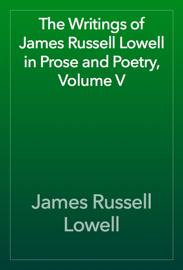 The Writings of James Russell Lowell in Prose and Poetry, Volume V