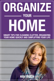 ORGANIZE YOUR HOME: SMART TIPS FOR CLEANING CLUTTER, ORGANIZING YOUR HOME QUICKLY AND SIMPLIFYING YOUR LIFE