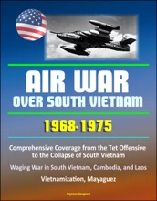 Air War over South Vietnam 1968: 1975: Comprehensive Coverage from the Tet Offensive to the Collapse of South Vietnam, Waging War in South Vietnam, Cambodia, and Laos, Vietnamization, Mayaguez