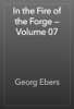 Georg Ebers - In the Fire of the Forge — Volume 07 artwork