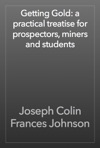 Getting Gold A Practical Treatise For Prospectors Miners And Students