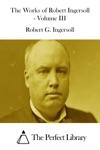 The Works Of Robert Ingersoll - Volume III