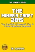 The Miner's Craft 2015: Top Unofficial Minecraft Tips & Tricks Handbook Exposed !