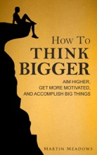 How To Think Bigger: Aim Higher, Get More Motivated, And Accomplish Big Things