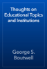 George S. Boutwell - Thoughts on Educational Topics and Institutions artwork