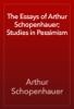 Arthur Schopenhauer - The Essays of Arthur Schopenhauer; Studies in Pessimism artwork