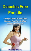 Diabetes Free For Life - A Simple Guide On How To Be Diabetes Free For Life While Living A Healthy Life.