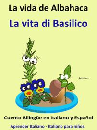 Aprender Italiano: Italiano para niños. La Vida de Albahaca - La vita di Basilico. Cuento Bilingüe en Italiano y Español.