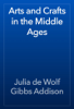 Julia de Wolf Gibbs Addison - Arts and Crafts in the Middle Ages  artwork