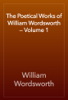 William Wordsworth - The Poetical Works of William Wordsworth — Volume 1 artwork