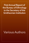 First Annual Report Of The Bureau Of Ethnology To The Secretary Of The Smithsonian Institution