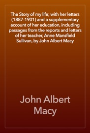 The Story Of My Life With Her Letters 1887 1901 And A Supplementary Account Of Her Education Including Passages From The Reports And Letters Of Her Teacher Anne Mansfield Sullivan By John Albert Macy