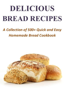 Delicious Bread Recipes - A Collection of 500+ Quick and Easy Homemade Bread Cookbook Cover Book