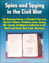 Spies And Spying In The Civil War: The Amazing Stories Of Elizabeth Van Lew, Harriet Tubman, Thaddeus Lowe, Saving Mr. Lincoln, Intelligence Collection In The North And South, New Tools, Overseas