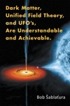 Dark Matter Unified Field Theory And UfoS Are Understandable And Achievable