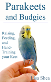 Parakeets And Budgies – Raising, Feeding, And Hand-Training Your Keet