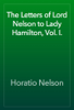 Horatio Nelson - The Letters of Lord Nelson to Lady Hamilton, Vol. I. artwork
