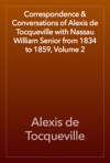 Correspondence  Conversations Of Alexis De Tocqueville With Nassau William Senior From 1834 To 1859 Volume 2