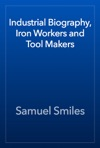 Industrial Biography Iron Workers And Tool Makers
