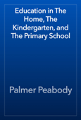 Education in The Home, The Kindergarten, and The Primary School