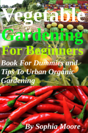 Vegetable Gardening For Beginners: Book For Dummies and Tips To Urban Organic Gardening