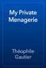 Théophile Gautier - My Private Menagerie artwork
